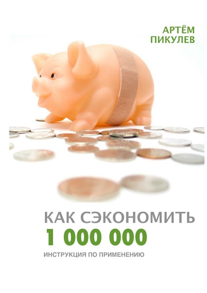 Артём Валерьевич Пикулев Как сэкономить 1000000. Инструкция поприменению рокфеллер дж мемуары миллиардера как я нажил 500 000 000 $