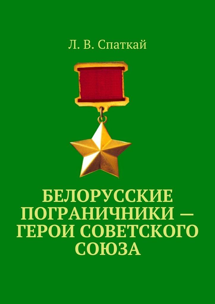 Л. В. Спаткай Белорусские пограничники – Герои Советского Союза
