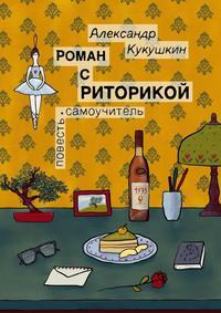Александр Кукушкин - Роман с риторикой. Повесть-самоучитель