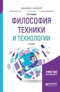 Евгений Владимирович Ушаков - Философия техники и технологии. Учебник для бакалавриата и магистратуры