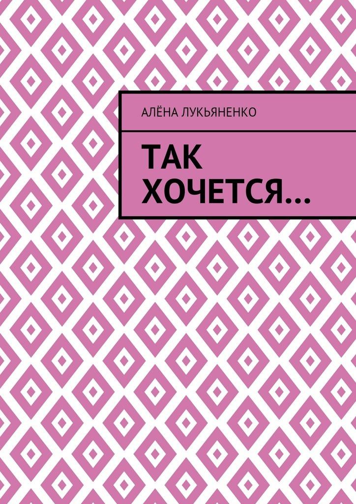 Алёна Лукьяненко Так хочется… лукьяненко с в аудиокн лукьяненко звездная тень