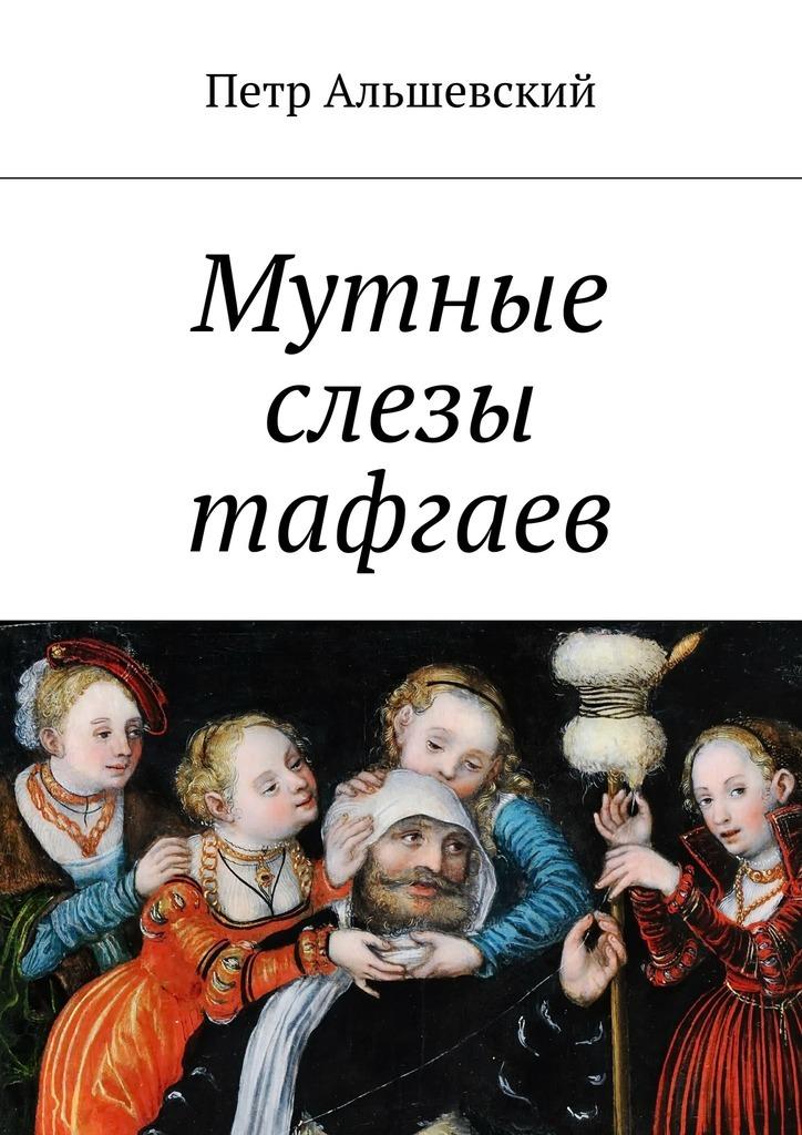 Петр Альшевский Мутные слезы тафгаев цена 2017