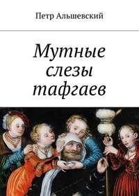 Петр Альшевский - Мутные слезы тафгаев