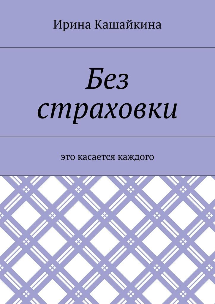 Ирина Кашайкина - Без страховки. Это касается каждого