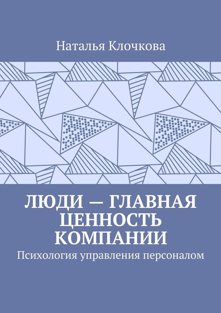 Наталья Клочкова - Люди– главная ценность компании. Психология управления персоналом