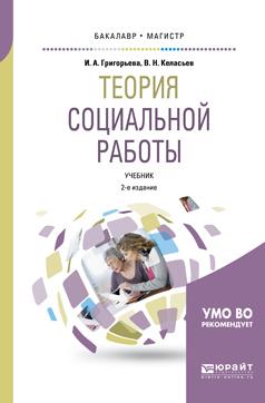 Ирина Андреевна Григорьева Теория социальной работы 2-е изд., пер. и доп. Учебник для академического бакалавриата