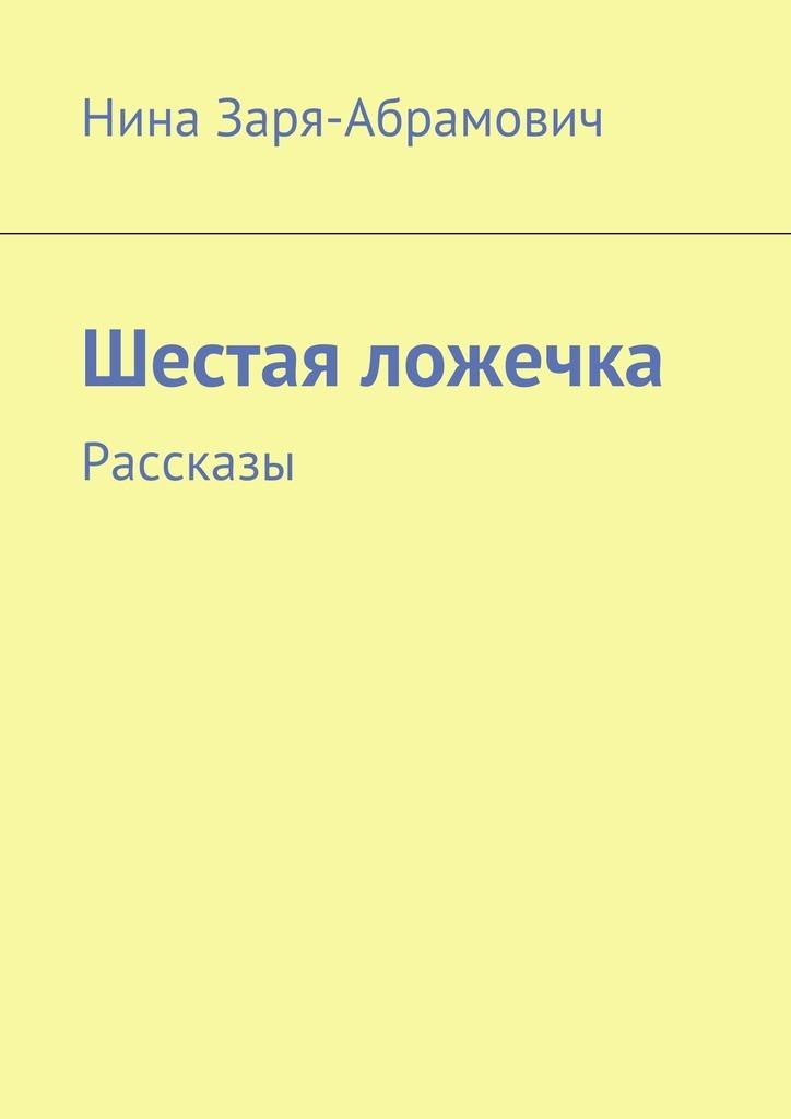 Нина Заря-Абрамович Шестая ложечка. Рассказы интросан где в киеве