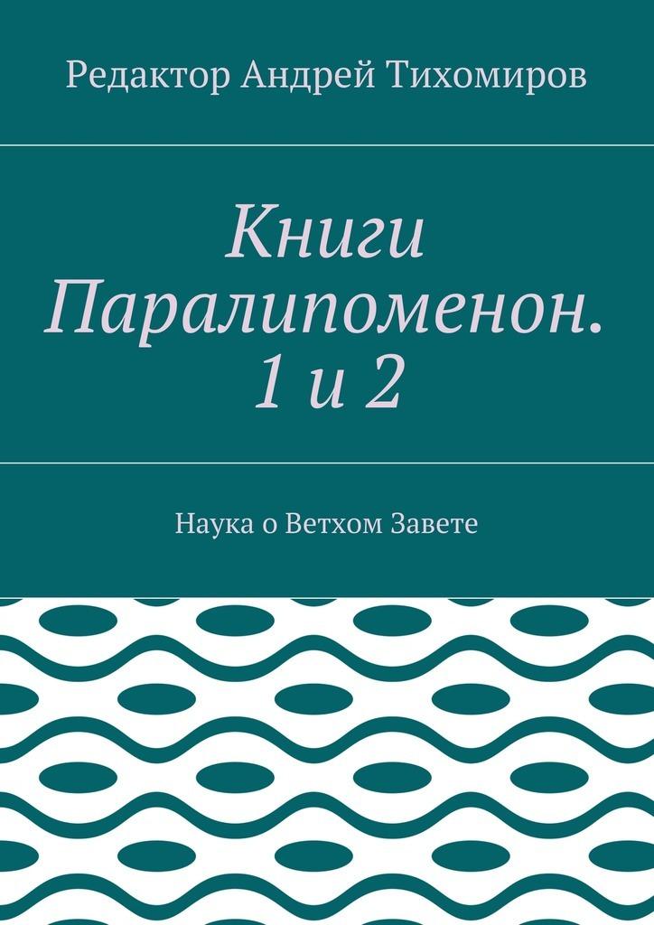 Андрей Евгеньевич Тихомиров Книги Паралипоменон. 1и2. Наука оВетхом Завете