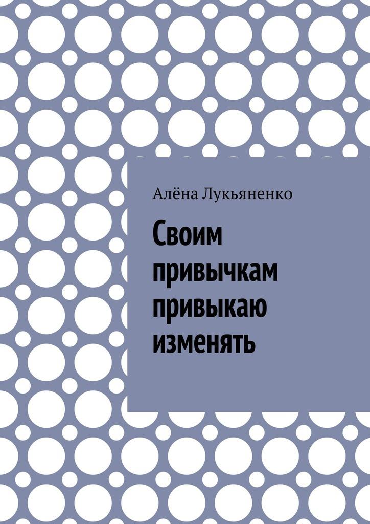 Алёна Лукьяненко Своим привычкам привыкаю изменять лукьяненко с в аудиокн лукьяненко звездная тень