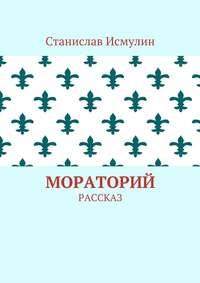 Станислав Исмулин - Мораторий. Рассказ