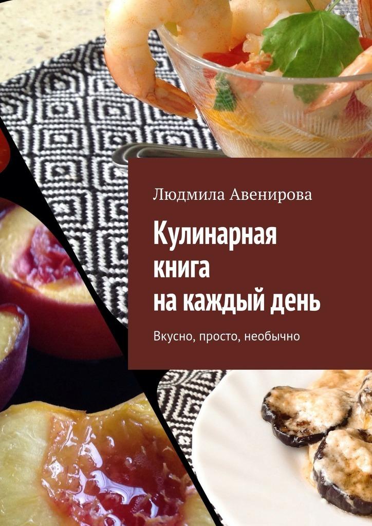 Людмила Авенирова Кулинарная книга накаждыйдень. Вкусно, просто, необычно кулинарная книга долголетия