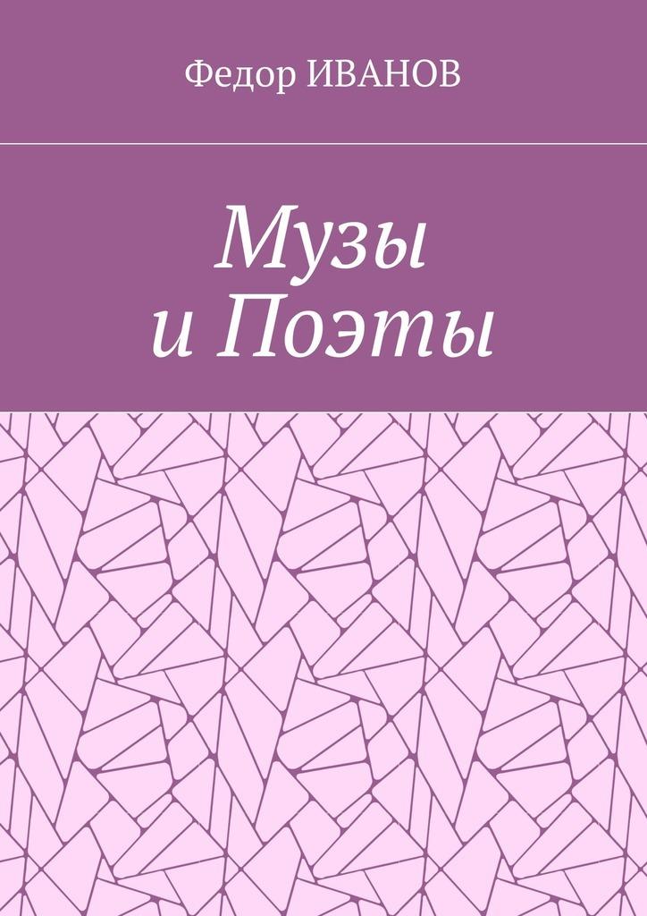 Федор ИВАНОВ Музы и Поэты ISBN: 9785448565779 музы вдохновившие мир прозрачный супер