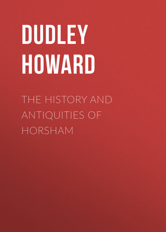 Dudley Howard The History and Antiquities of Horsham silas taylor the history and antiquities of harwich and dovercourt in the county of essex