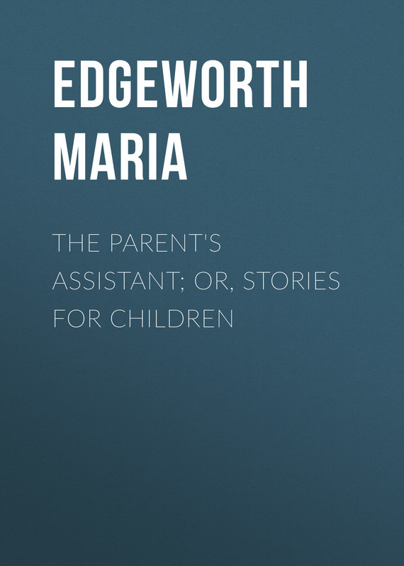Edgeworth Maria The Parent's Assistant; Or, Stories for Children l abbe edgeworth lettres de l abbe edgeworth