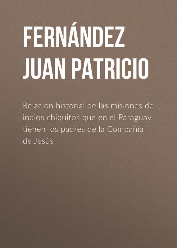 Fernández Juan Patricio Relacion historial de las misiones de indios chiquitos que en el Paraguay tienen los padres de la Compañía de Jesús цена 2017