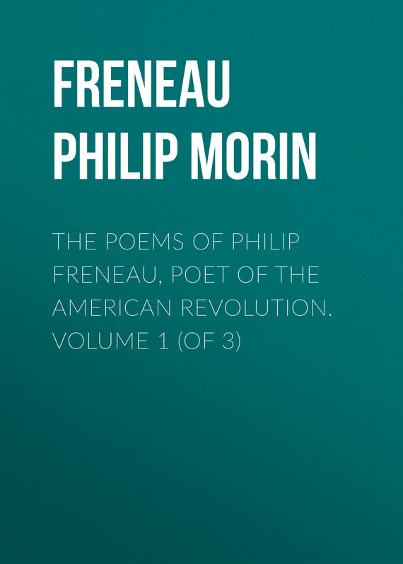 Freneau Philip Morin The Poems of Philip Freneau, Poet of the American Revolution. Volume 1 (of 3) the poet