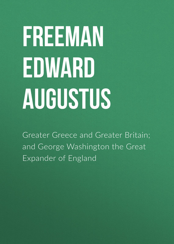 Freeman Edward Augustus Greater Greece and Greater Britain; and George Washington the Great Expander of England freeman edward augustus history of the cathedral church of wells