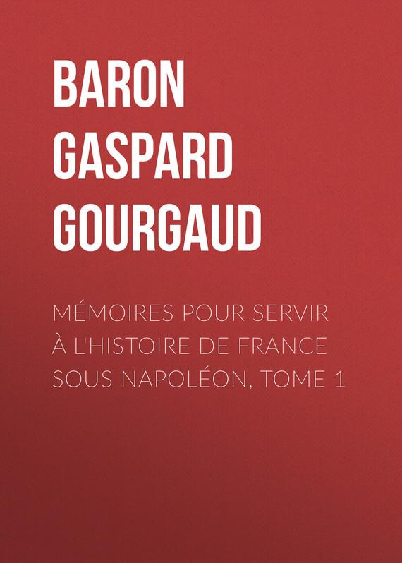 Baron Gaspard Gourgaud Mémoires pour servir à l'Histoire de France sous Napoléon, Tome 1 цены онлайн