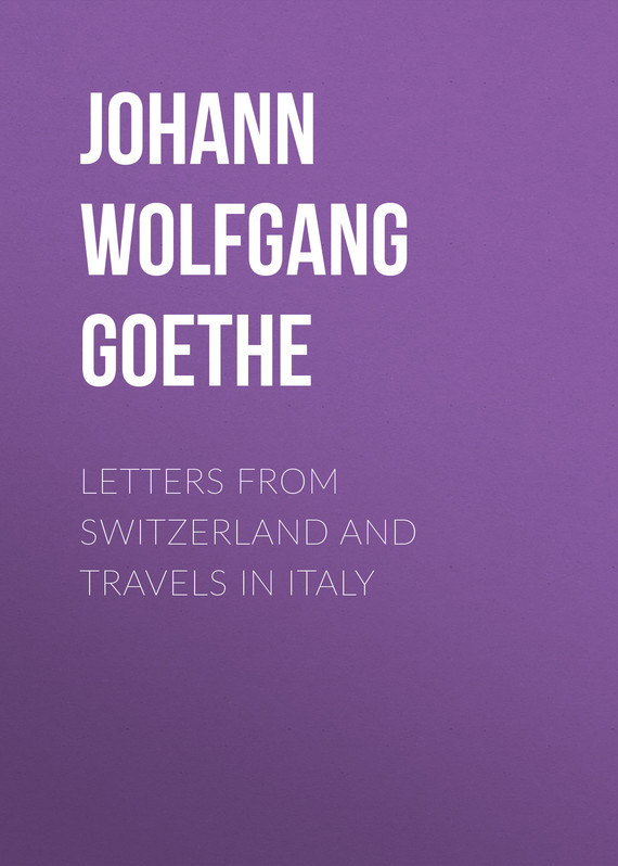 Иоганн Вольфганг фон Гёте Letters from Switzerland and Travels in Italy иоганн вольфганг фон гёте iphigenia in tauris