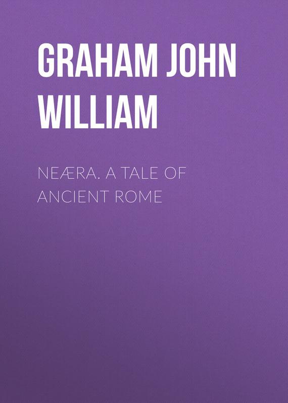 Graham John William Neæra. A Tale of Ancient Rome rome – a living portrait of an ancient city
