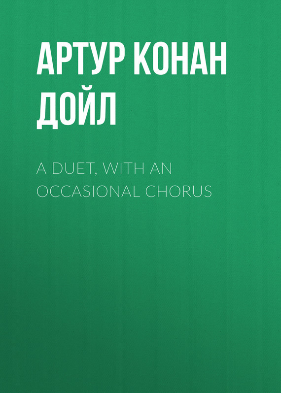 Артур Конан Дойл A Duet, with an Occasional Chorus doyle a a duet with an occasional chorus and uncle bernac