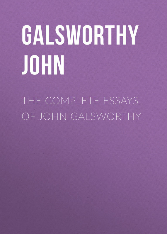 Galsworthy John The Complete Essays of John Galsworthy the effect of model essays