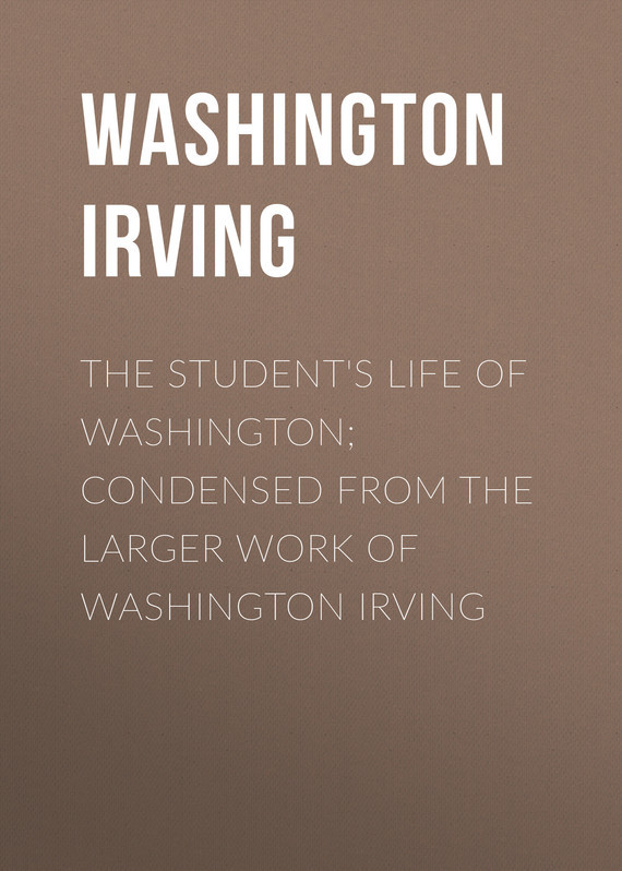 Washington Irving The Student's Life of Washington; Condensed from the Larger Work of Washington Irving