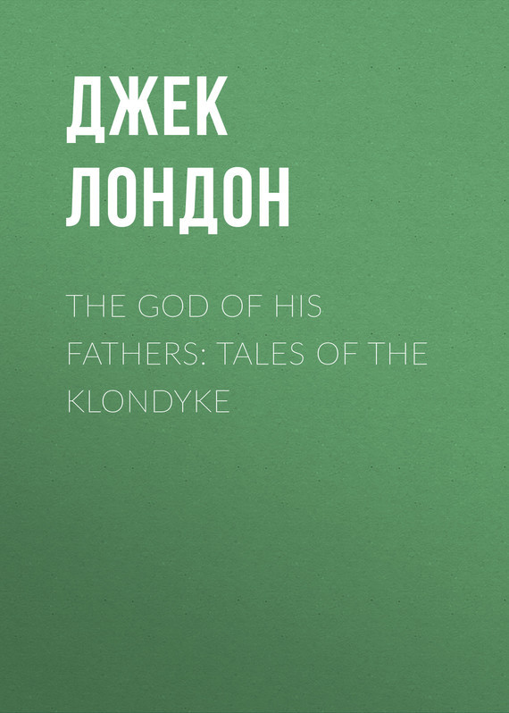 Джек Лондон The God of His Fathers: Tales of the Klondyke