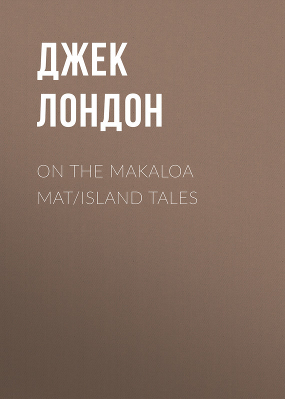 Джек Лондон On the Makaloa Mat/Island Tales