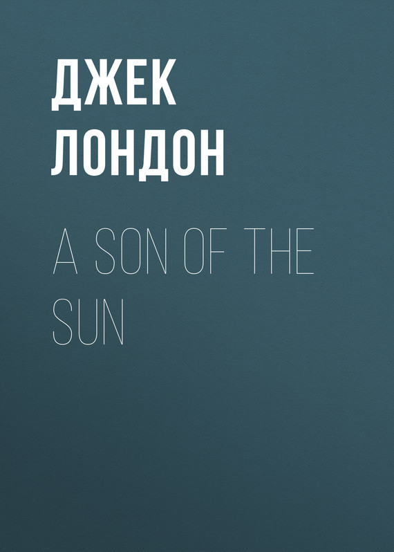 Джек Лондон A Son Of The Sun джек лондон the son of the wolf tales of the far north
