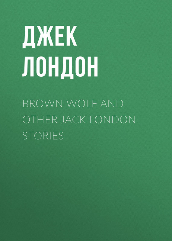 Джек Лондон Brown Wolf and Other Jack London Stories jack maynard london