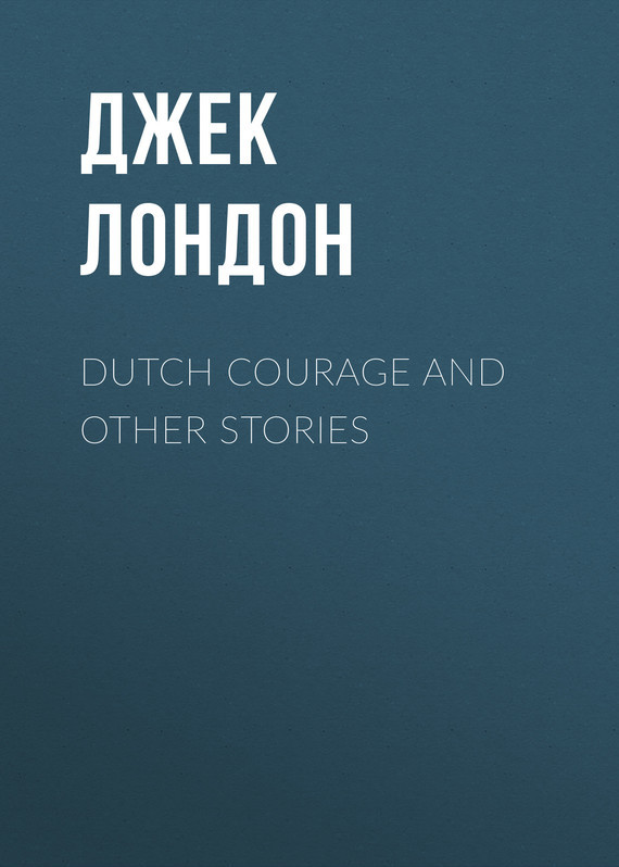 Джек Лондон Dutch Courage and Other Stories go lovely rose and other stories stage 3