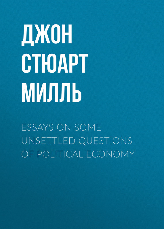 Джон Стюарт Милль Essays on some unsettled Questions of Political Economy