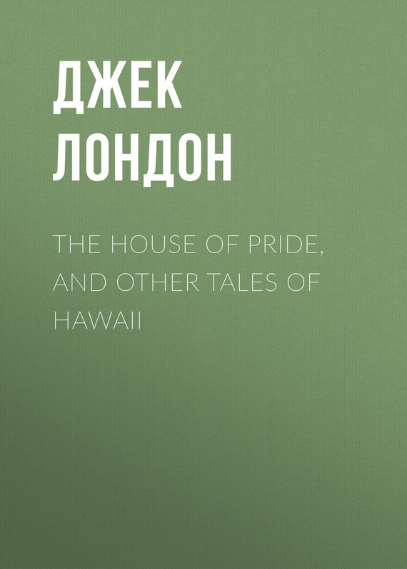 Джек Лондон The House of Pride, and Other Tales of Hawaii