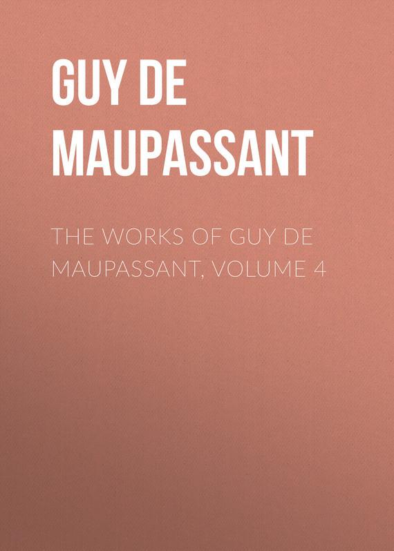 Ги де Мопассан The Works of Guy de Maupassant, Volume 4 ги де мопассан жизнь новеллы