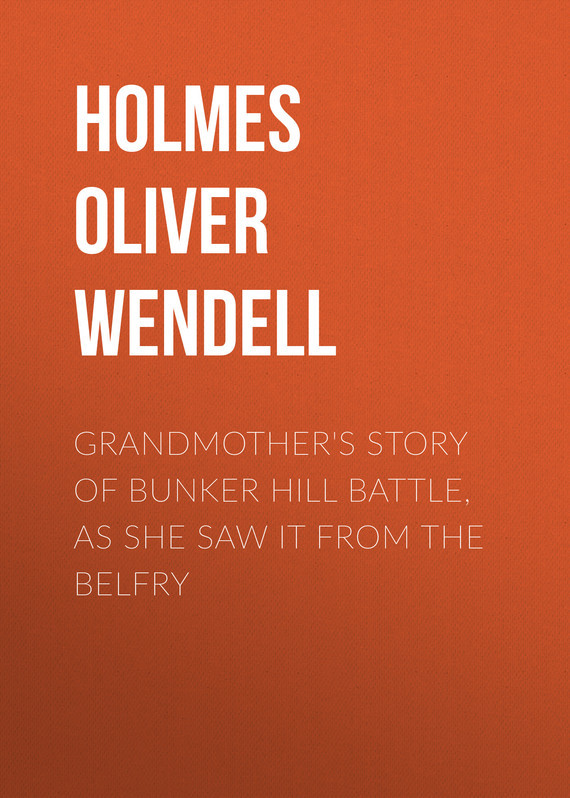 Holmes Oliver Wendell. Grandmother's Story of Bunker Hill Battle, as She Saw it from the Belfry