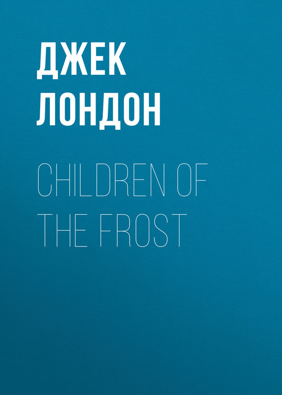 Джек Лондон Children of the Frost