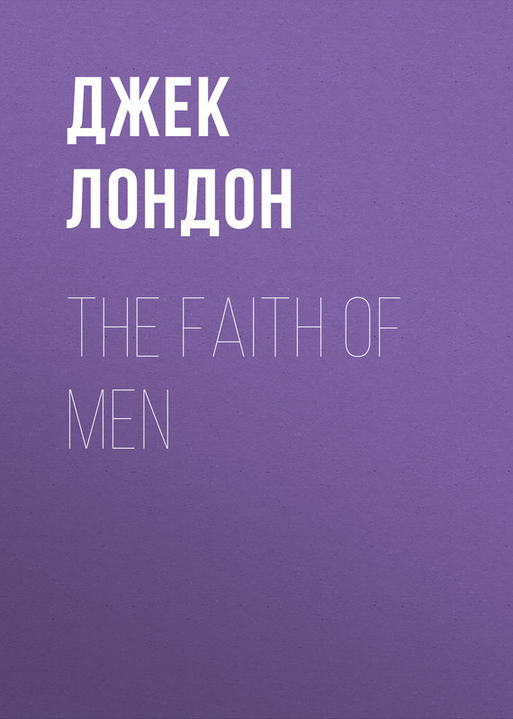 Джек Лондон The Faith of Men