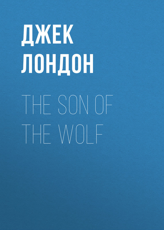 Джек Лондон The Son of the Wolf джек лондон the son of the wolf tales of the far north