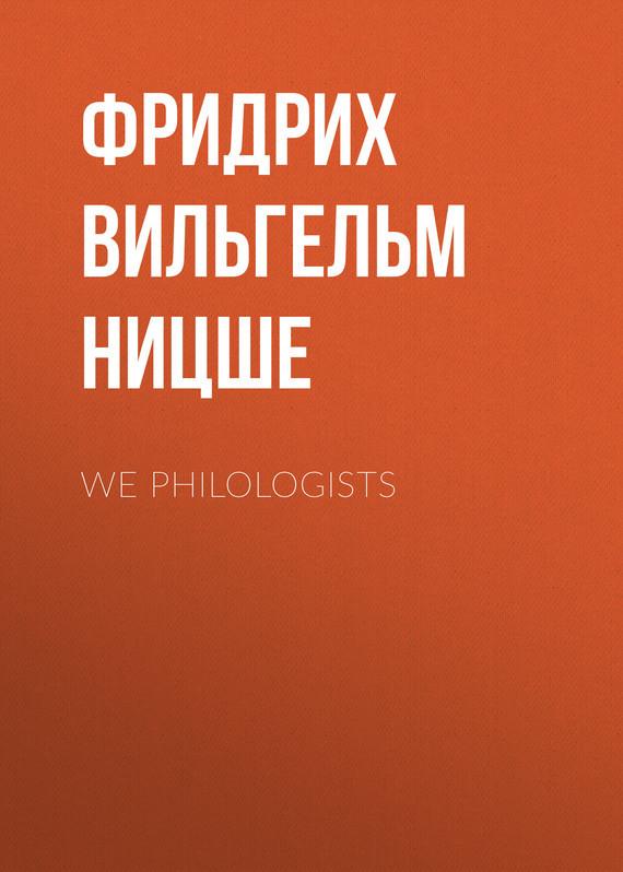 Фридрих Вильгельм Ницше We Philologists фридрих вильгельм ницше beyond good and evil