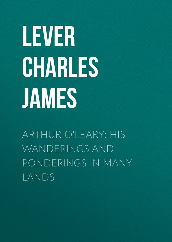 Lever Charles James Arthur O'Leary: His Wanderings And Ponderings In Many Lands lever charles james the confessions of harry lorrequer volume 5