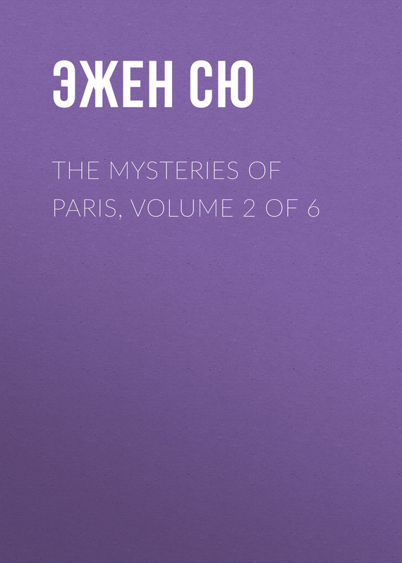 Эжен Сю The Mysteries of Paris, Volume 2 of 6