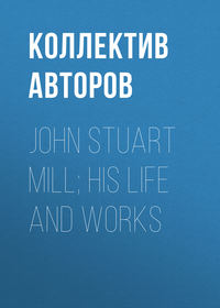 Коллектив авторов - John Stuart Mill; His Life and Works