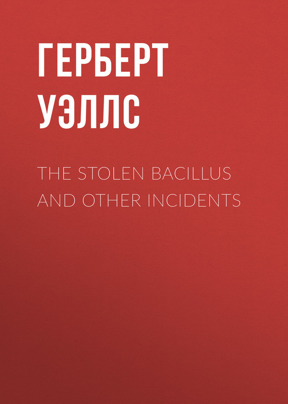 Герберт Джордж Уэллс The Stolen Bacillus and Other Incidents incidents