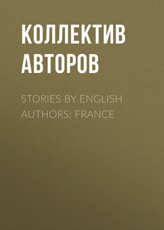 Коллектив авторов Stories By English Authors: France коллектив авторов english love stories