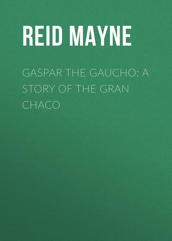 Майн Рид Gaspar the Gaucho: A Story of the Gran Chaco пальто alix story alix story mp002xw13vur