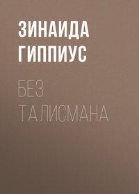 Зинаида Гиппиус - Без талисмана