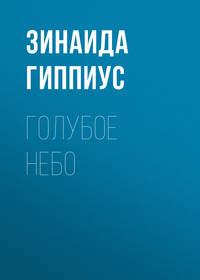 Зинаида Гиппиус - Голубое небо