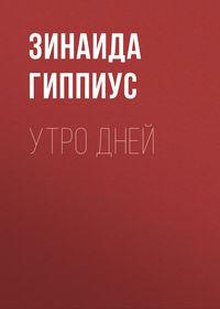 Зинаида Гиппиус - Утро дней
