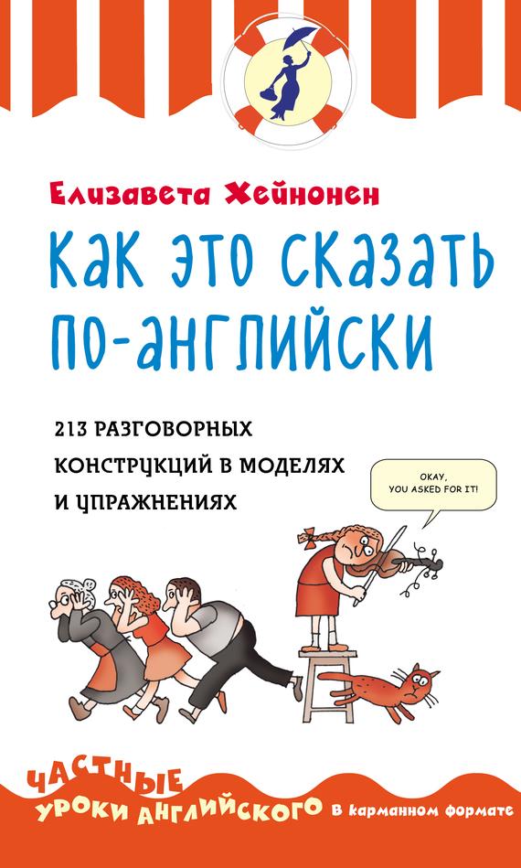 Елизавета Хейнонен Как это сказать по-английски. 213 разговорных конструкций в моделях и упражнениях chernaia piatnica po versii xiaomi eto deshevo